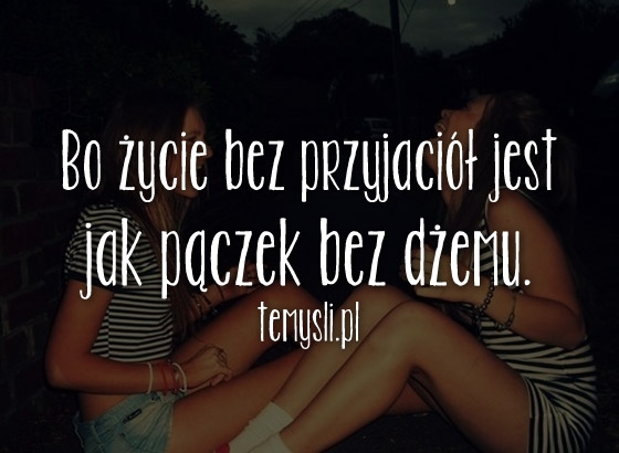 Bo życie Bez Przyjaciół Jest Jak