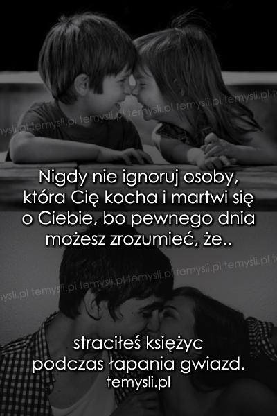 Nigdy nie ignoruj osoby, która Cię kocha..