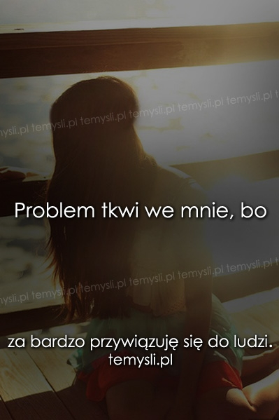 Problem tkwi we mnie, bo..