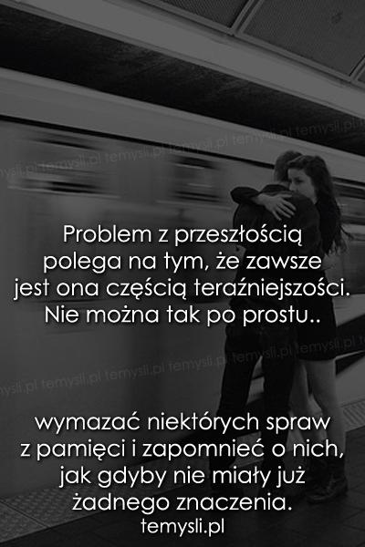 Problem z przeszłością polega na tym, że..