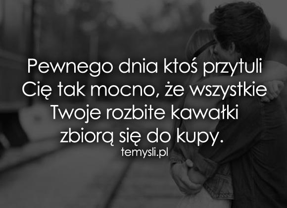 Pewnego dnia ktoś przytuli Cię tak mocno, że