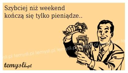Szybciej niż weekend kończą się tylko..