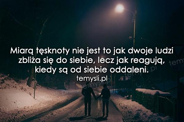 Miarą tęsknoty nie jest to jak dwoje ludzi zbliża się do siebie...