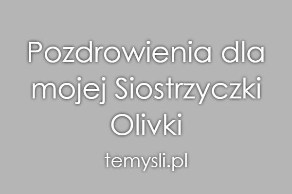 Pozdrowienia dla mojej Siostrzyczki Olivki