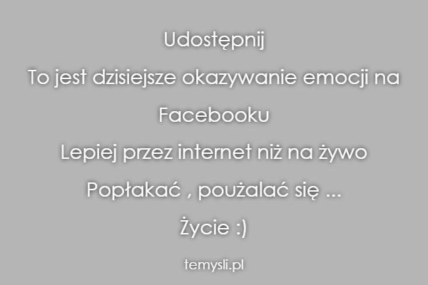 Udostępnij  To jest dzisiejsze okazywanie emocji na  Faceboo