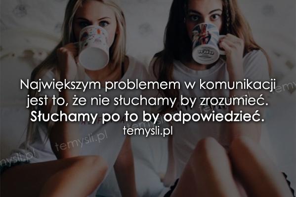 Największym problemem w komunikacji jest to, że...