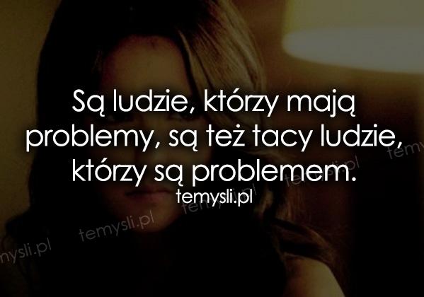 Są ludzie, którzy mają problemy, są też...