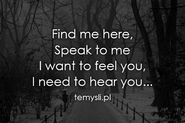 Find me here,  Speak to me I want to feel you,  I need to he