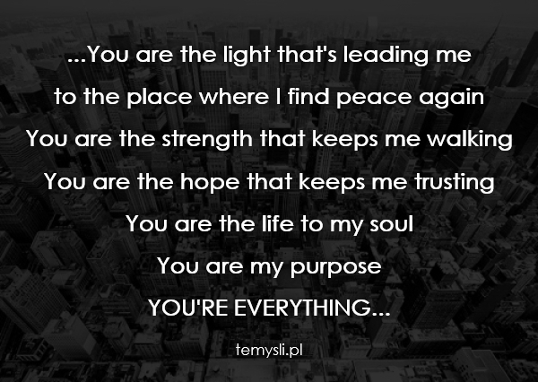 ...You are the light that's leading me  to the place where I
