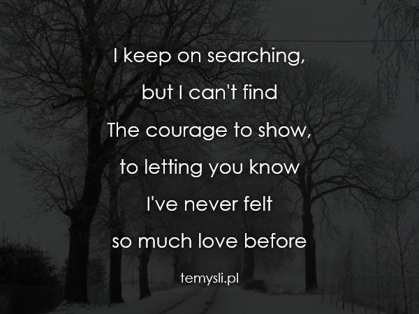 I keep on searching,  but I can't find The courage to show,