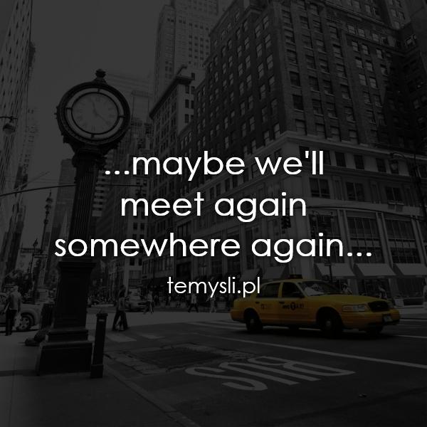 ...maybe we'll  meet again  somewhere again...