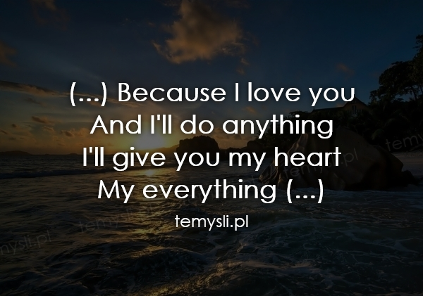 (...) Because I love you And I'll do anything I'll give you