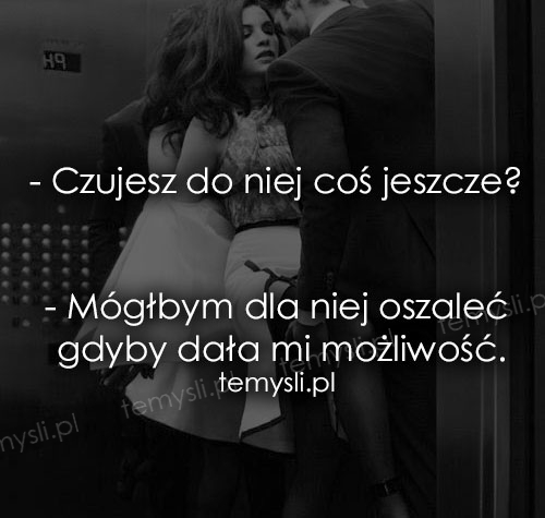 - Czujesz do niej coś jeszcze?