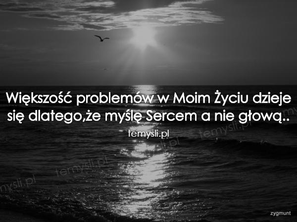 Większość problemów w Moim Życiu dzieje się dlatego,że myślę