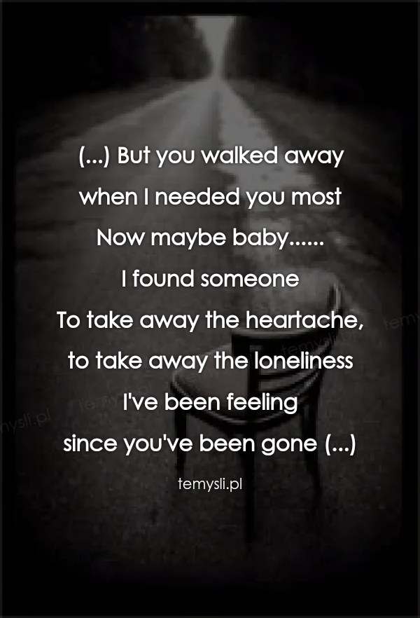 (...) But you walked away  when I needed you most Now maybe