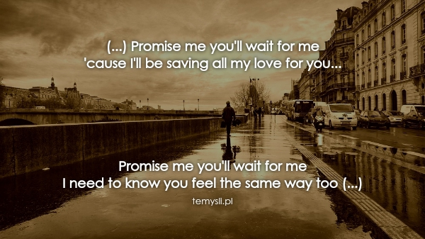 (...) Promise me you'll wait for me 'cause I'll be saving al