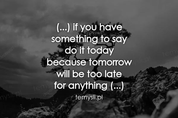 (...) if you have  something to say  do it today  because to