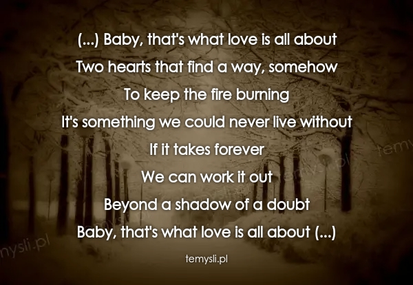 (...) Baby, that's what love is all about Two hearts that fi