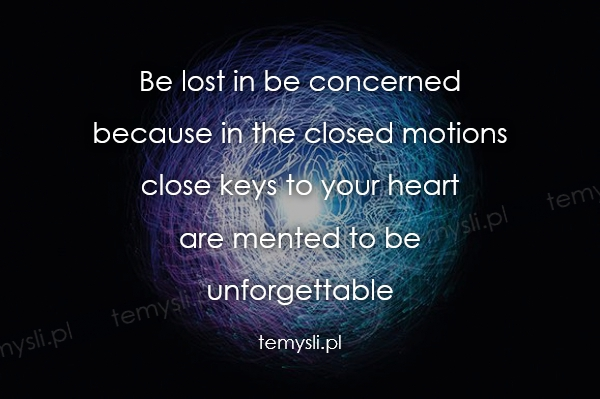 Be lost in be concerned  because in the closed motions  clos