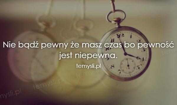 Nie bądź pewny że masz czas bo pewność jest niepewna.