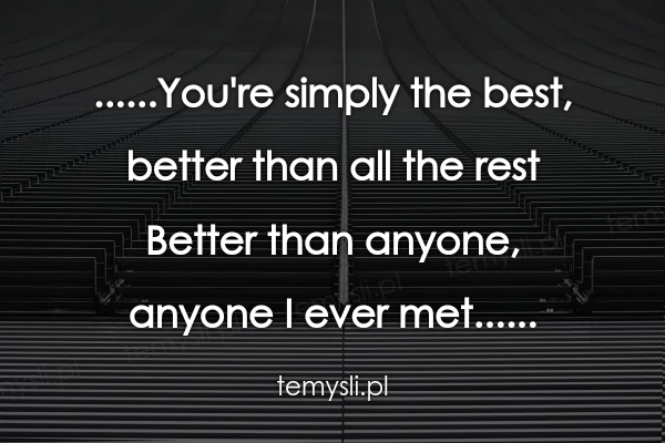 ......You're simply the best,  better than all the rest Bett