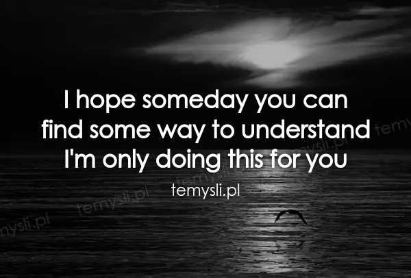 I hope someday you can  find some way to understand  I'm onl