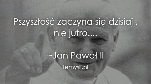 Pszyszłość zaczyna się dzisiaj ,  nie jutro....  ~Jan Paweł
