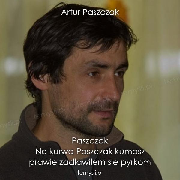 Artur Paszczak            Paszczak  No kurwa Paszczak kumasz