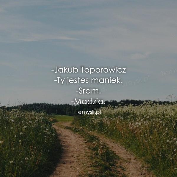 -Jakub Toporowicz -Ty jestes maniek. -Sram. -Madzia.