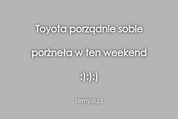 Toyota porządnie sobie  porżneła w ten weekend  :):):)