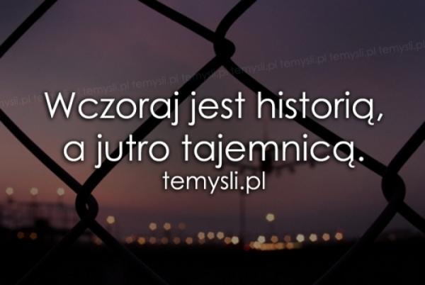 Wczoraj jest historią, a jutro..