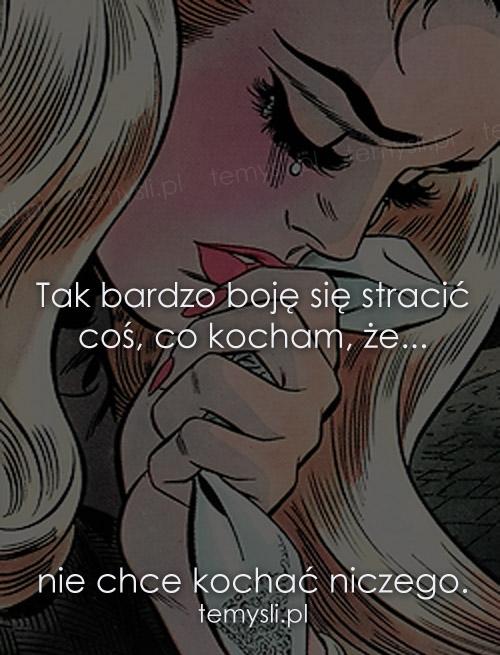 Tak bardzo boję się stracić coś, co kocham
