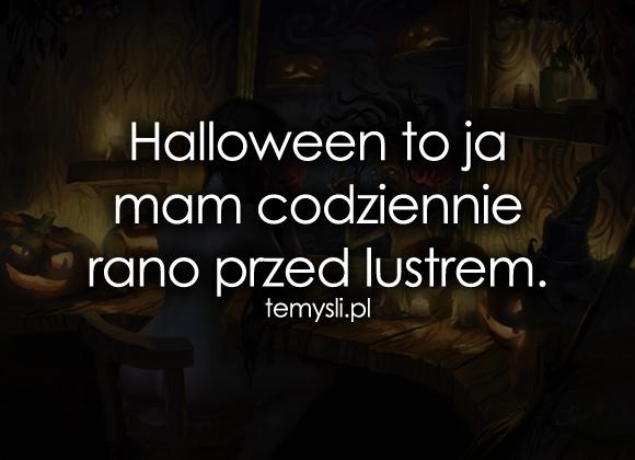 Halloween to ja mam codziennie rano przed...