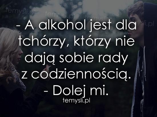 A alkohol jest dla tchórzy, którzy