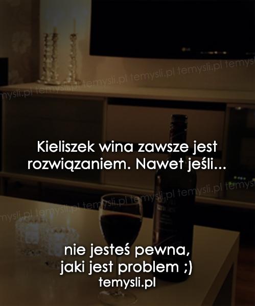 Kieliszek wina zawsze jest rozwiązaniem...