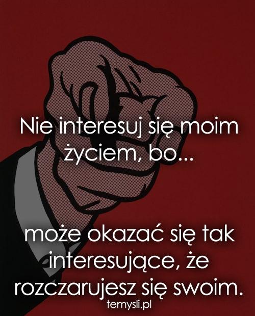Nie interesuj się moim życiem, bo...