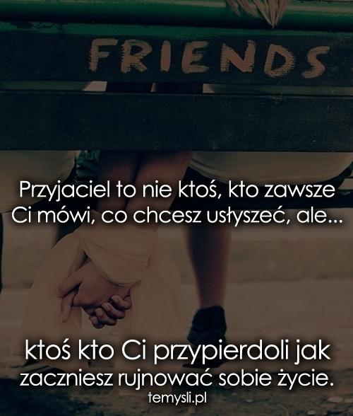 Przyjaciel to nie ktoś, kto zawsze Ci mówi...