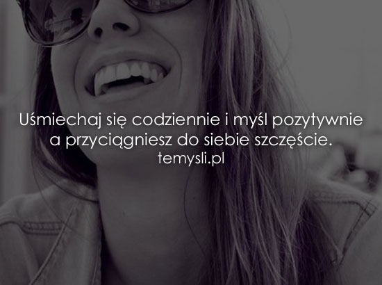 Uśmiechaj się codziennie i myśl pozytywnie a