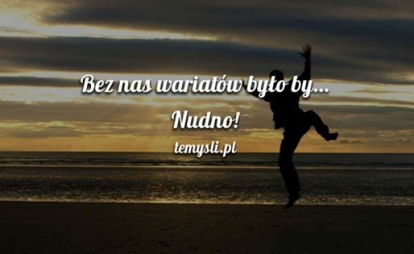 cytaty o wariatach bo my wariaci   TeMysli.pl   Inspirujące myśli, cytaty  cytaty o wariatach