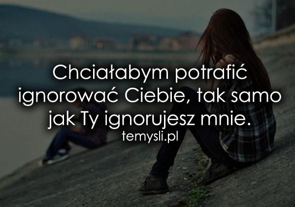 Chciałabym potrafić ignorować Ciebie...