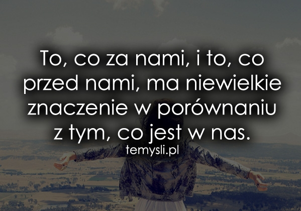 To, co za nami, i to, co przed nami, ma...