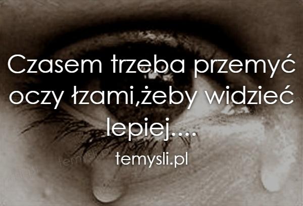 Czasem trzeba przemyć oczy łzami,żeby widzieć lepiej....