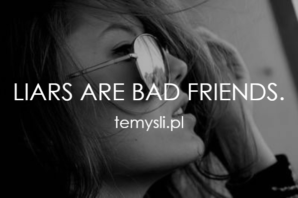 Liars are bad friends.