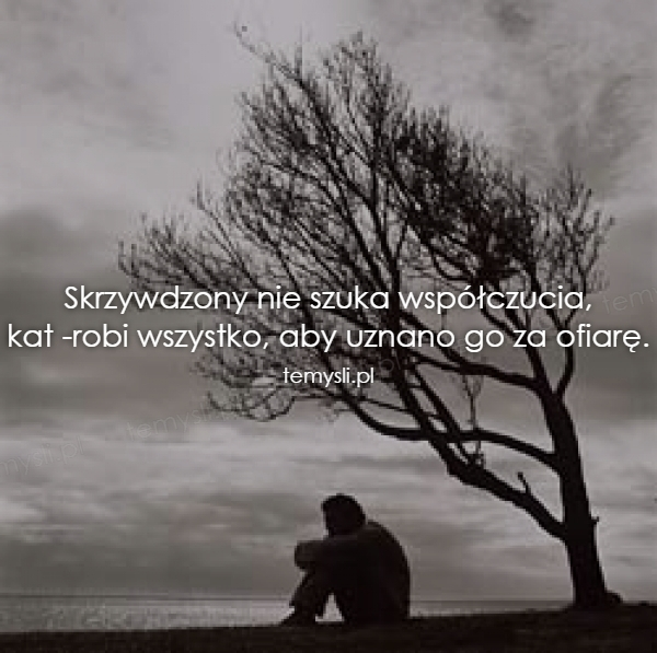 Skrzywdzony nie szuka współczucia, kat -robi wszystko, aby u