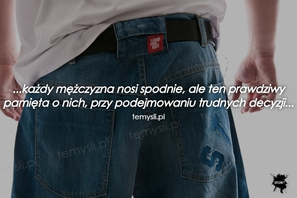 ...każdy mężczyzna nosi spodnie, ale ten prawdziwy pamięta o nich, przy podejmowaniu trudnych decyzji...