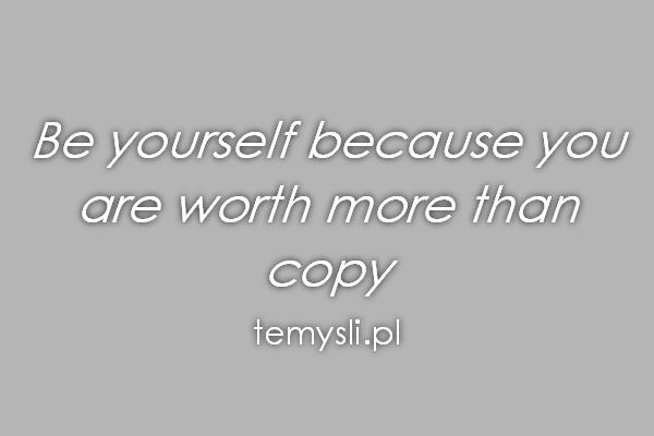 Be yourself because you are worth more than copy