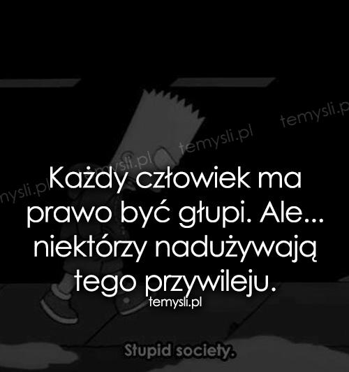 Każdy człowiek ma prawo być głupi...