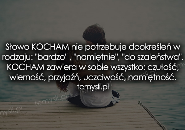 Słowo KOCHAM nie potrzebuje dookreśleń w rodzaju: