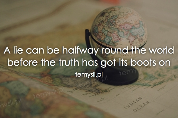 A lie can be halfway round the world before the truth has go