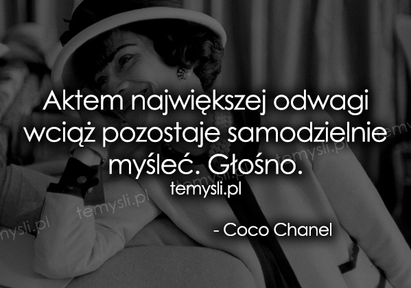 Aktem największej odwagi wciąż pozostaje... - Coco Chanel